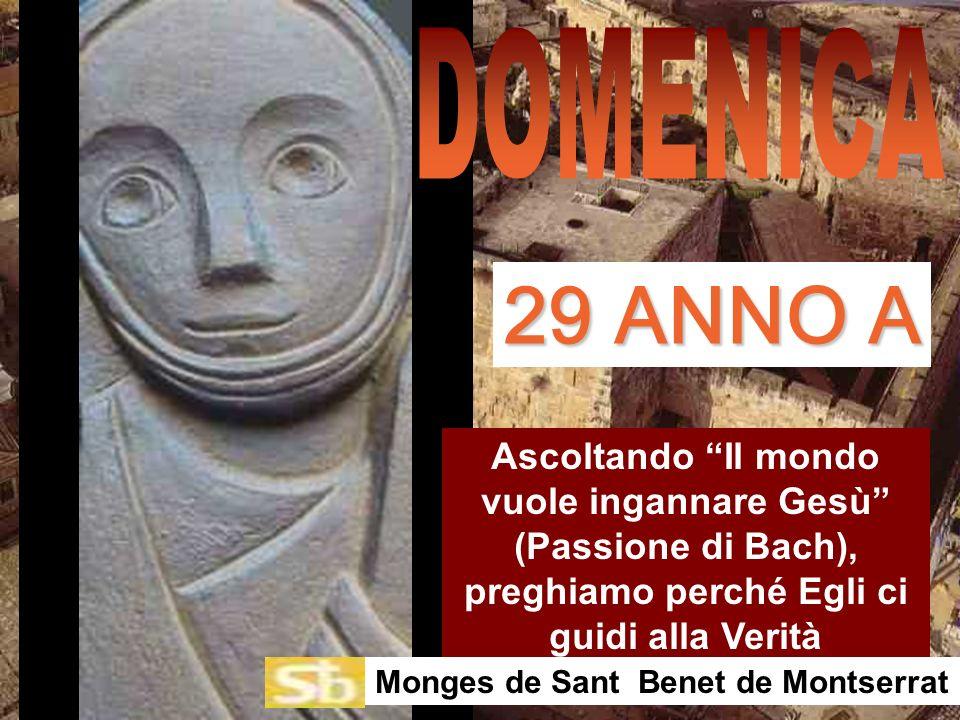 Ascoltando Il mondo vuole ingannare Gesù (Passione di Bach), preghiamo perché Egli ci guidi alla Verità Monges de Sant Benet de Montserrat 29 ANNO A