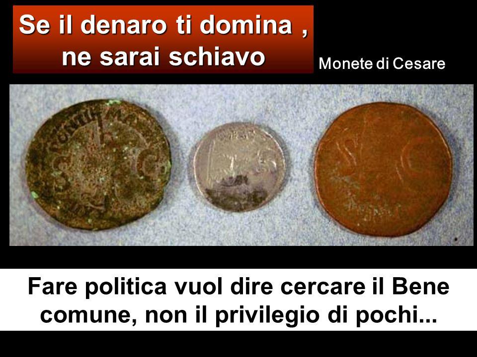Se il denaro ti domina, ne sarai schiavo Fare politica vuol dire cercare il Bene comune, non il privilegio di pochi...