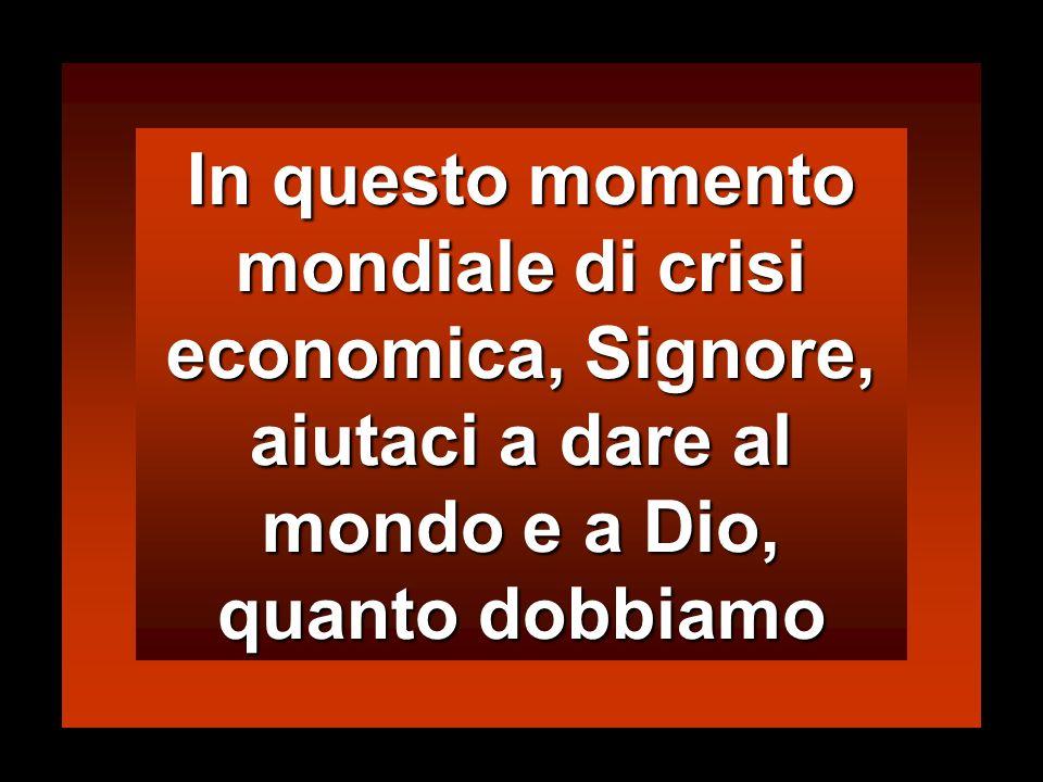 In questo momento mondiale di crisi economica, Signore, aiutaci a dare al mondo e a Dio, quanto dobbiamo