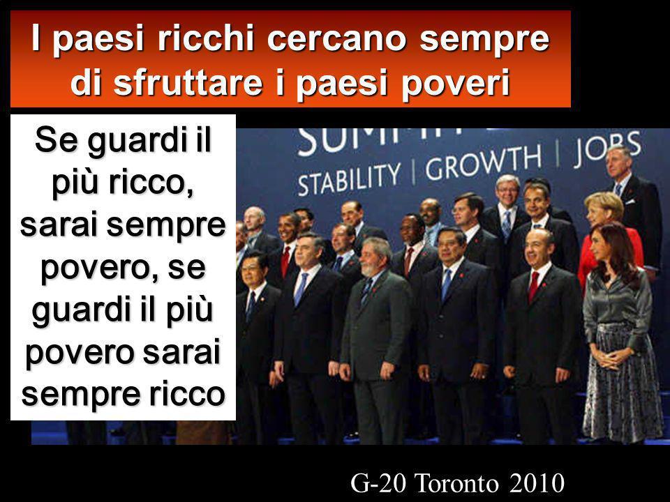 Se guardi il più ricco, sarai sempre povero, se guardi il più povero sarai sempre ricco I paesi ricchi cercano sempre di sfruttare i paesi poveri G-20 Toronto 2010