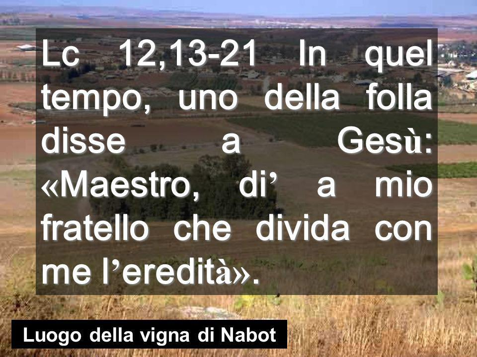 Lc 12,13-21 In quel tempo, uno della folla disse a Ges ù : « Maestro, di a mio fratello che divida con me l eredit à».