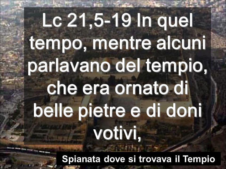 Lc 21,5-19 In quel tempo, mentre alcuni parlavano del tempio, che era ornato di belle pietre e di doni votivi, Spianata dove si trovava il Tempio