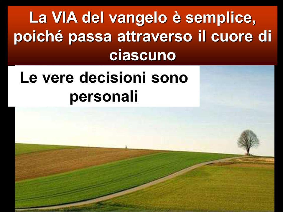 La VIA del vangelo è semplice, poiché passa attraverso il cuore di ciascuno Le vere decisioni sono personali
