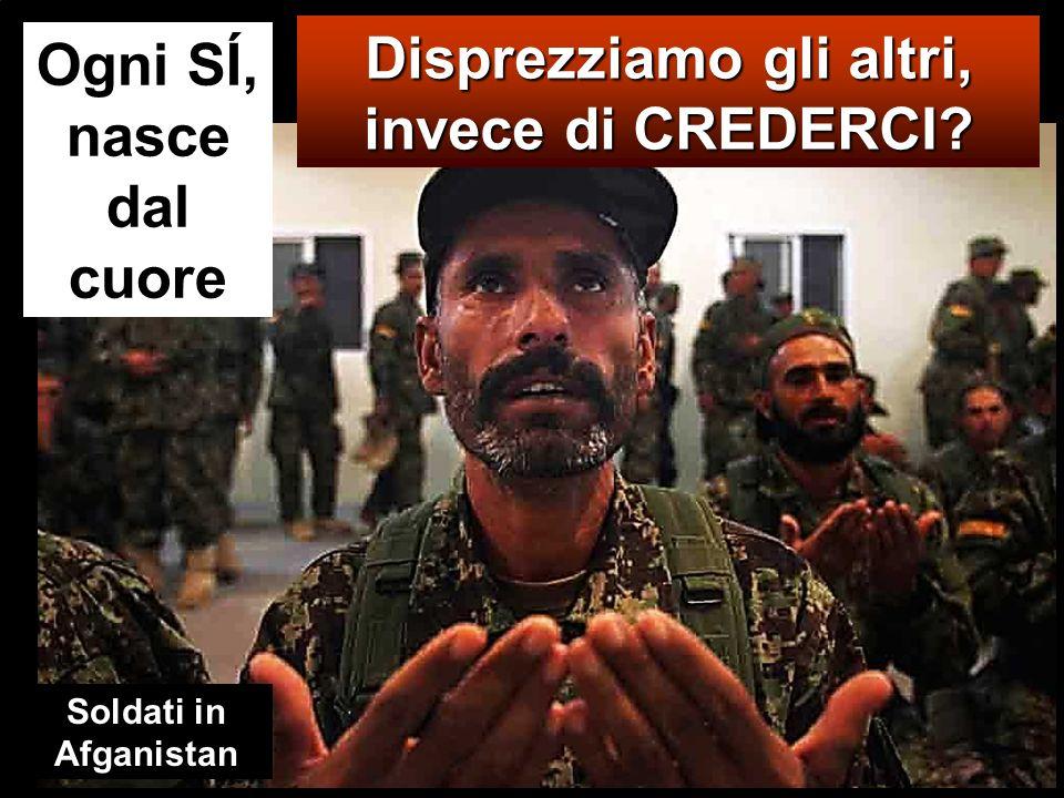 Ogni SÍ, nasce dal cuore Disprezziamo gli altri, invece di CREDERCI? Soldati in Afganistan