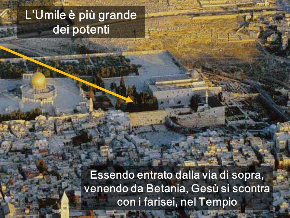Essendo entrato dalla via di sopra, venendo da Betania, Gesù si scontra con i farisei, nel Tempio LUmile è più grande dei potenti