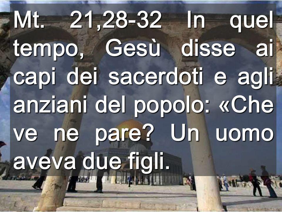 Mt. 21,28-32 In quel tempo, Gesù disse ai capi dei sacerdoti e agli anziani del popolo: «Che ve ne pare? Un uomo aveva due figli.