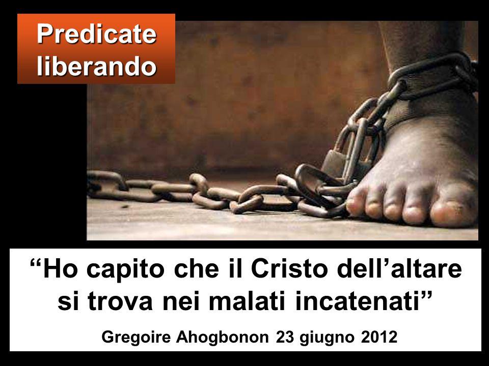 Ho capito che il Cristo dell altare si trova nei malati incatenati Gregoire Ahogbonon 23 giugno 2012 Predicate liberando