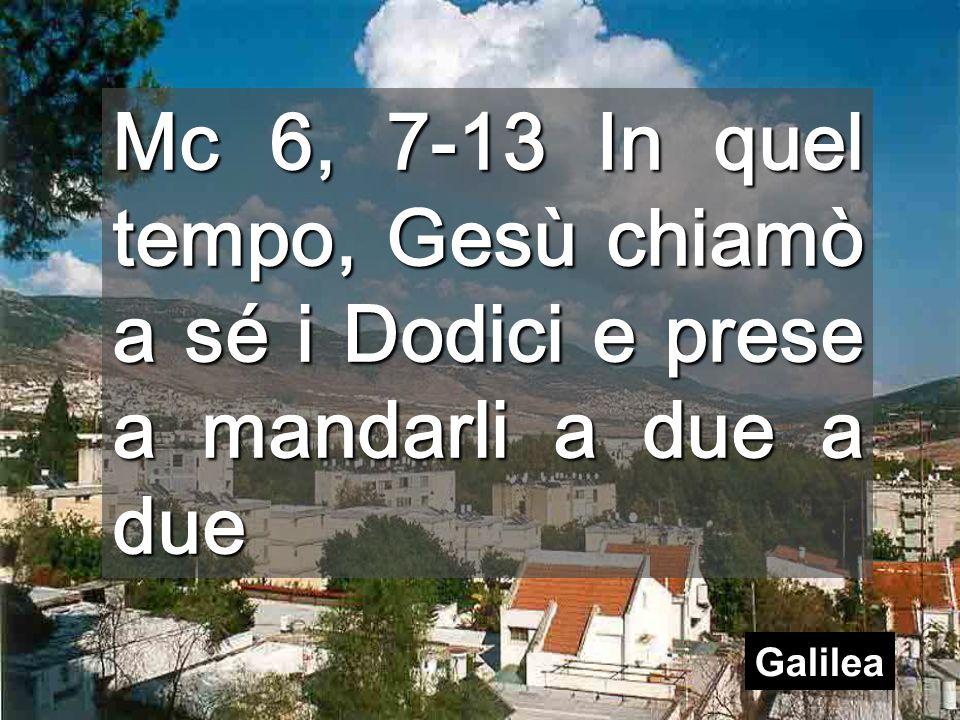 Mc 6, 7-13 In quel tempo, Gesù chiamò a sé i Dodici e prese a mandarli a due a due Galilea
