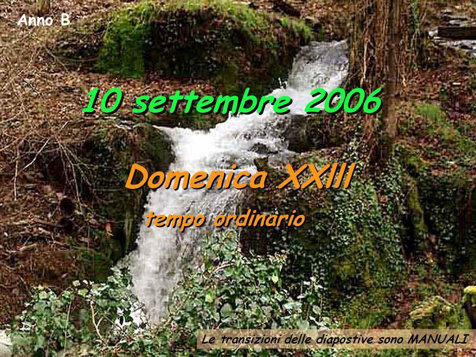 Le transizioni delle diapostive sono MANUALI Anno B 10 settembre 2006 Domenica XXlll tempo ordinario Domenica XXlll tempo ordinario