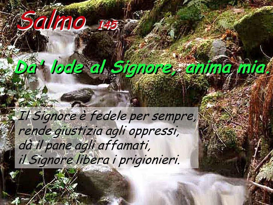 Salmo 145 Da lode al Signore, anima mia. Da lode al Signore, anima mia.