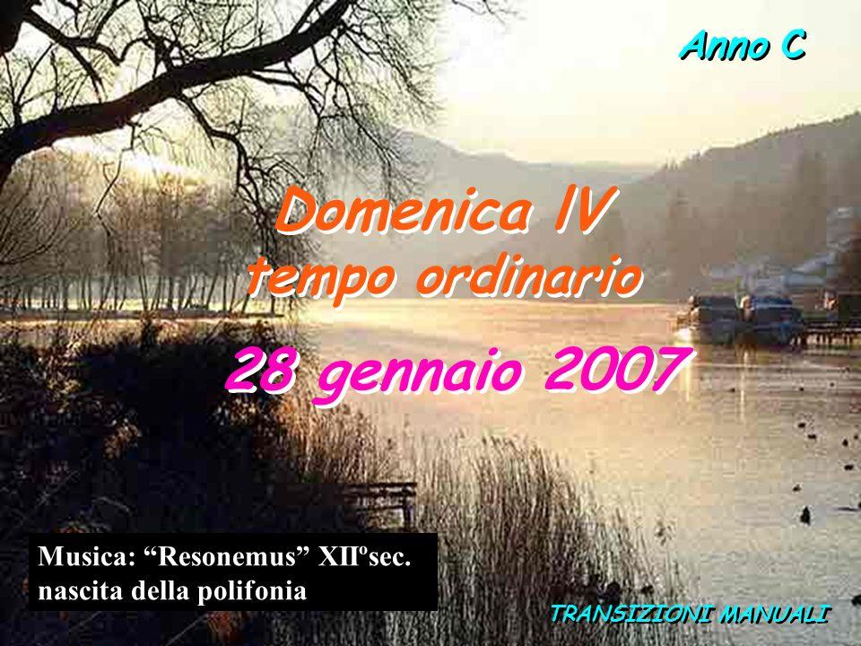 Anno C Domenica lV tempo ordinario Domenica lV tempo ordinario 28 gennaio 2007 TRANSIZIONI MANUALI Musica: Resonemus XIIºsec.