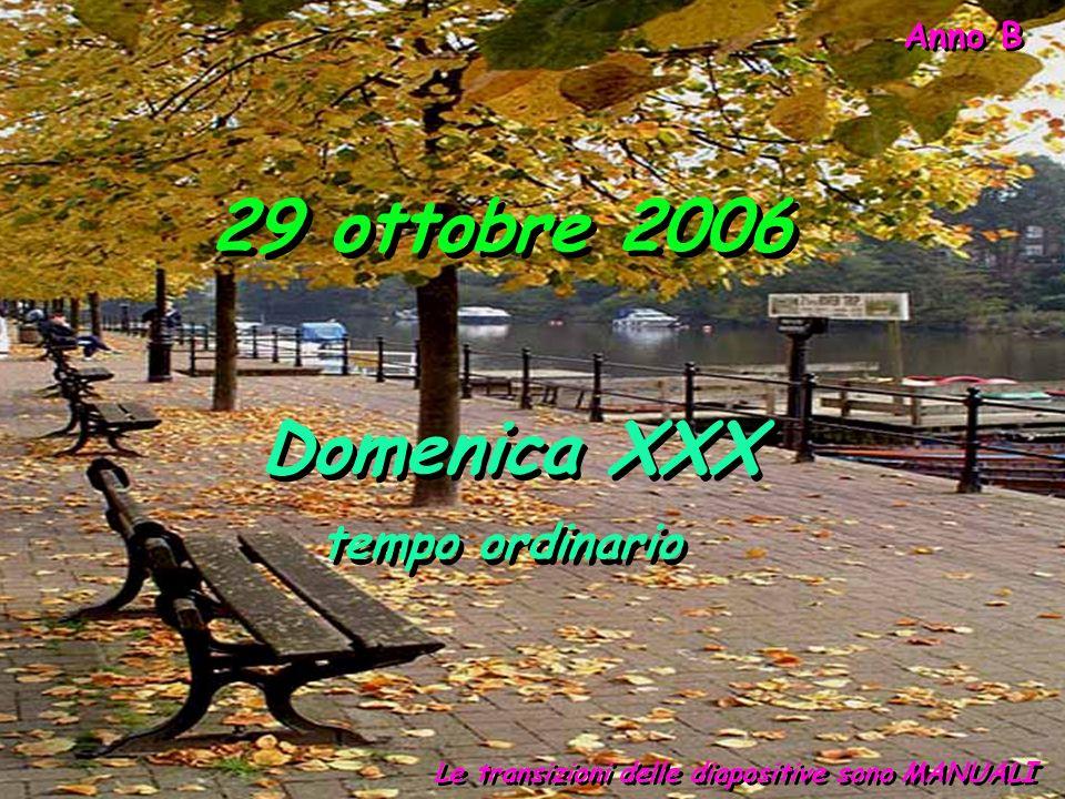 Anno B 29 ottobre 2006 Le transizioni delle diapositive sono MANUALI Domenica XXX tempo ordinario Domenica XXX tempo ordinario