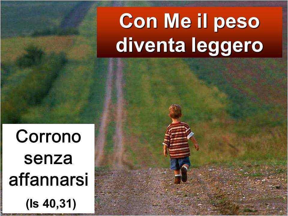 Con Me il peso diventa leggero Corrono senza affannarsi (Is 40,31)