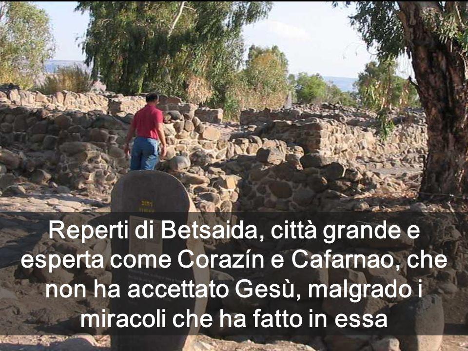Reperti di Betsaida, città grande e esperta come Corazín e Cafarnao, che non ha accettato Gesù, malgrado i miracoli che ha fatto in essa