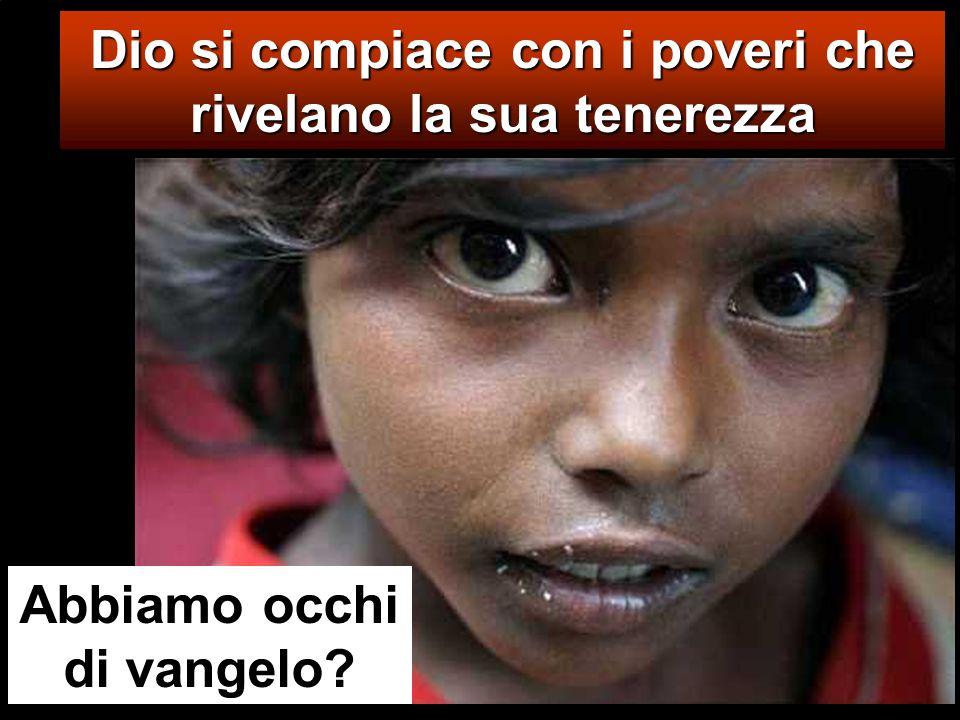 Dio si compiace con i poveri che rivelano la sua tenerezza Abbiamo occhi di vangelo?