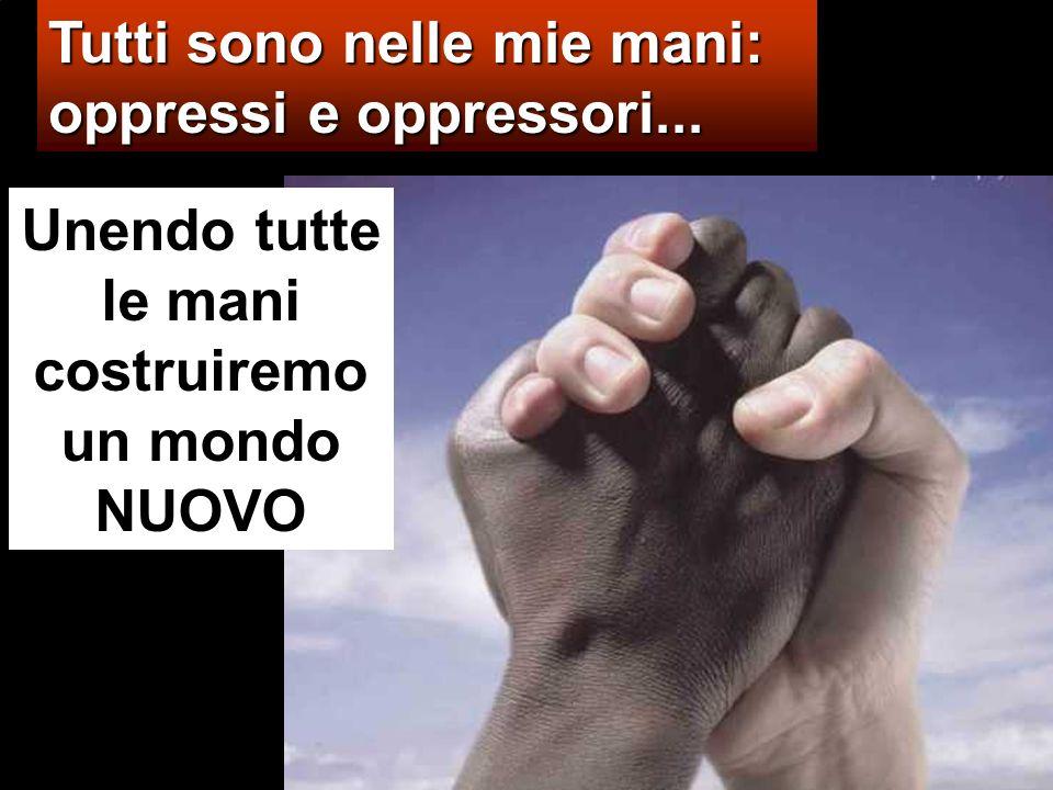 Tutti sono nelle mie mani: oppressi e oppressori... Unendo tutte le mani costruiremo un mondo NUOVO