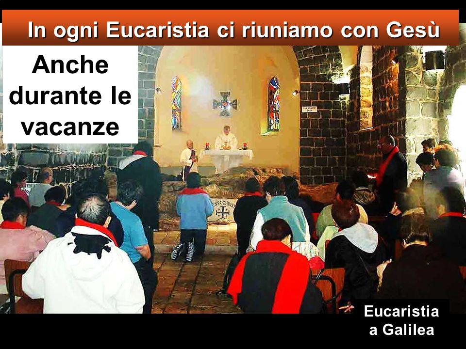 Anche durante le vacanze In ogni Eucaristia ci riuniamo con Gesù In ogni Eucaristia ci riuniamo con Gesù Eucaristia a Galilea