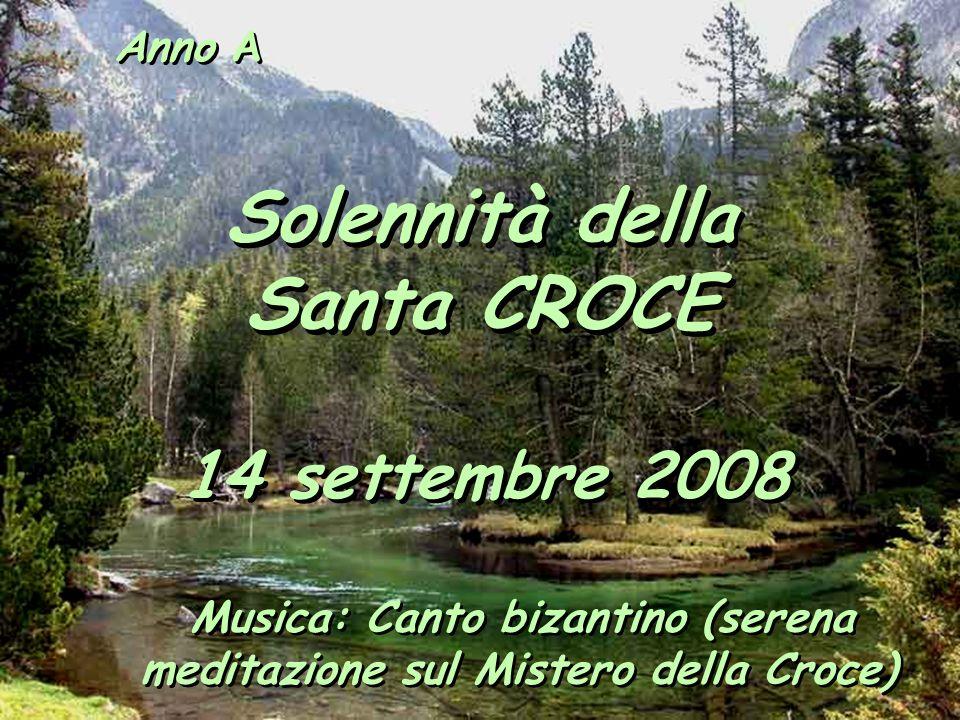Anno A Solennità della Santa CROCE 14 settembre 2008 Musica: Canto bizantino (serena meditazione sul Mistero della Croce)