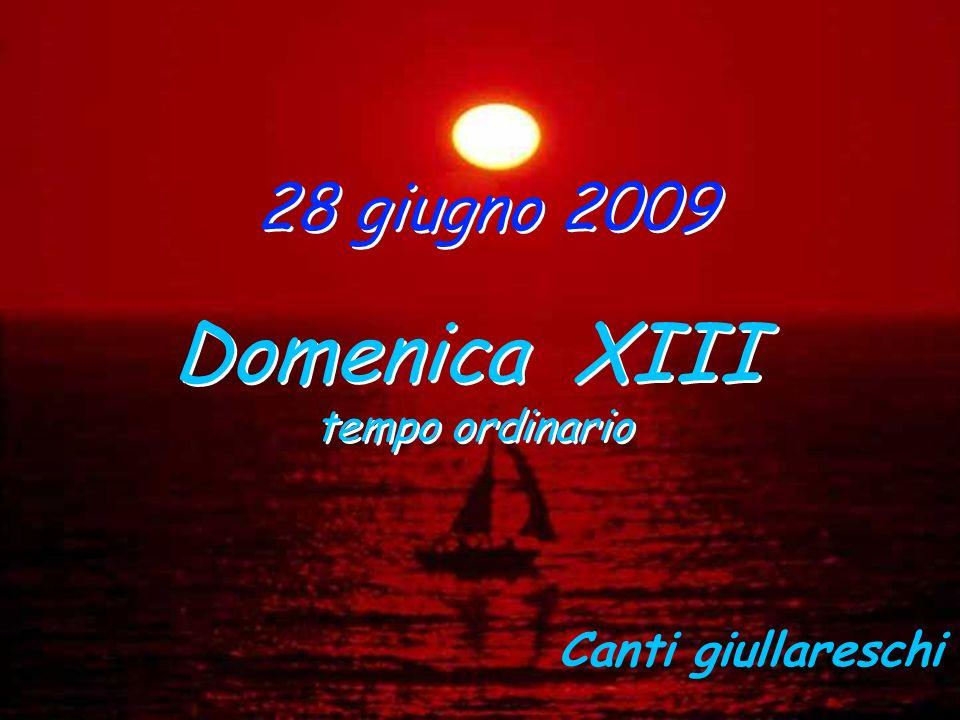 28 giugno 2009 Domenica XIII tempo ordinario Domenica XIII tempo ordinario Canti giullareschi