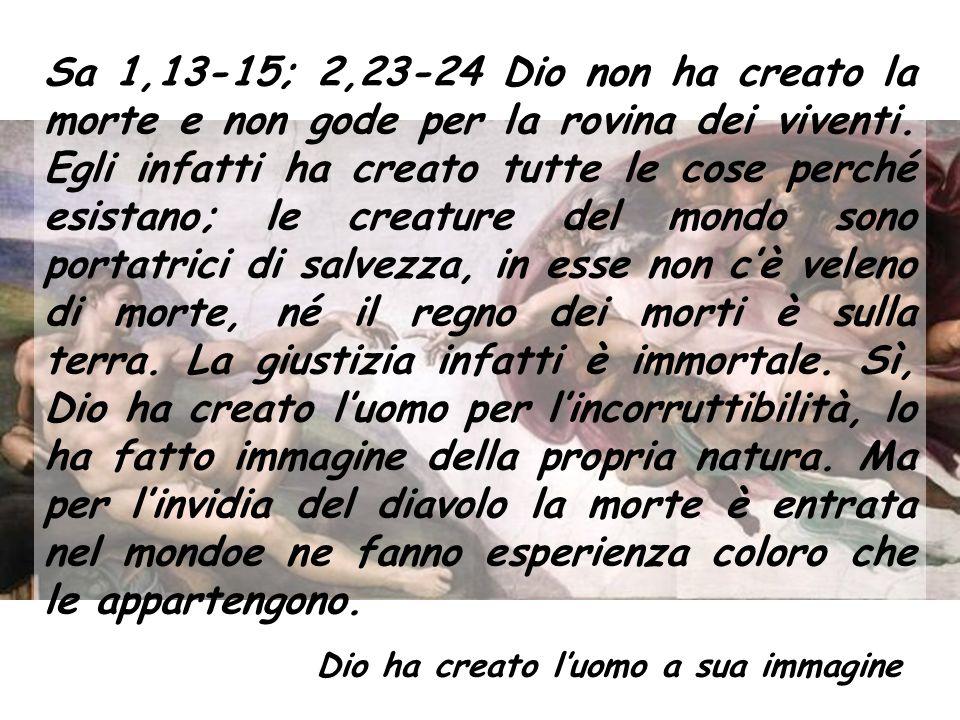Sa 1,13-15; 2,23-24 Dio non ha creato la morte e non gode per la rovina dei viventi.