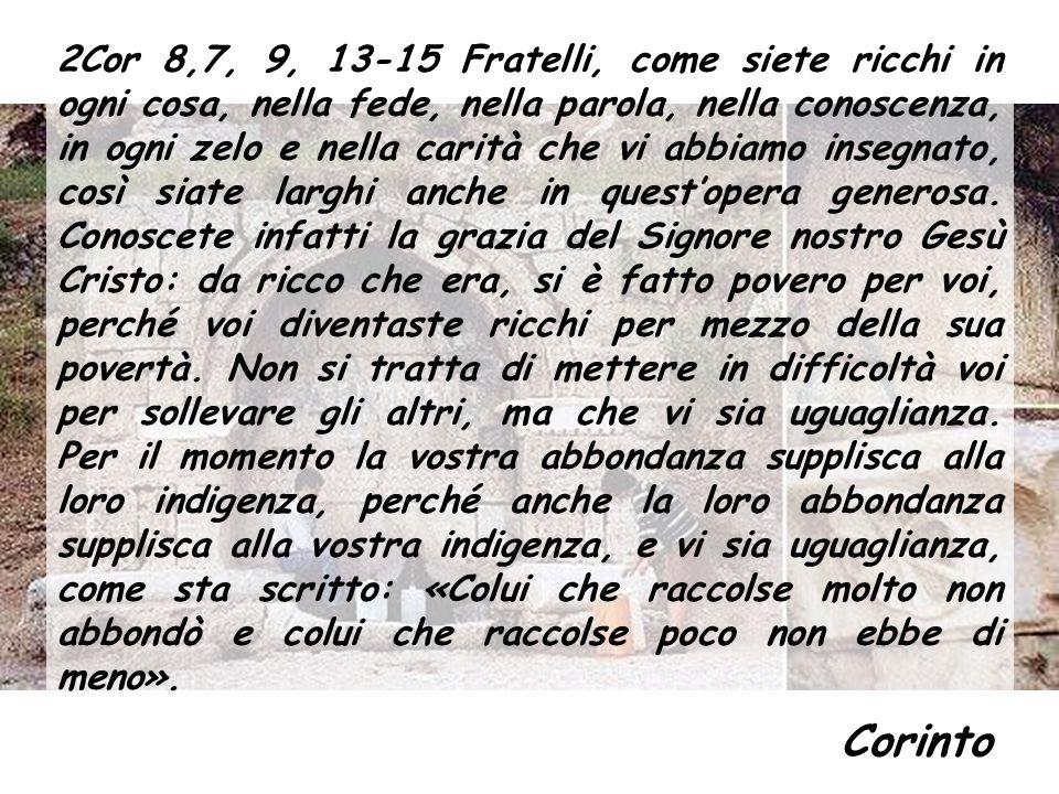 2Cor 8,7, 9, 13-15 Fratelli, come siete ricchi in ogni cosa, nella fede, nella parola, nella conoscenza, in ogni zelo e nella carità che vi abbiamo insegnato, così siate larghi anche in questopera generosa.