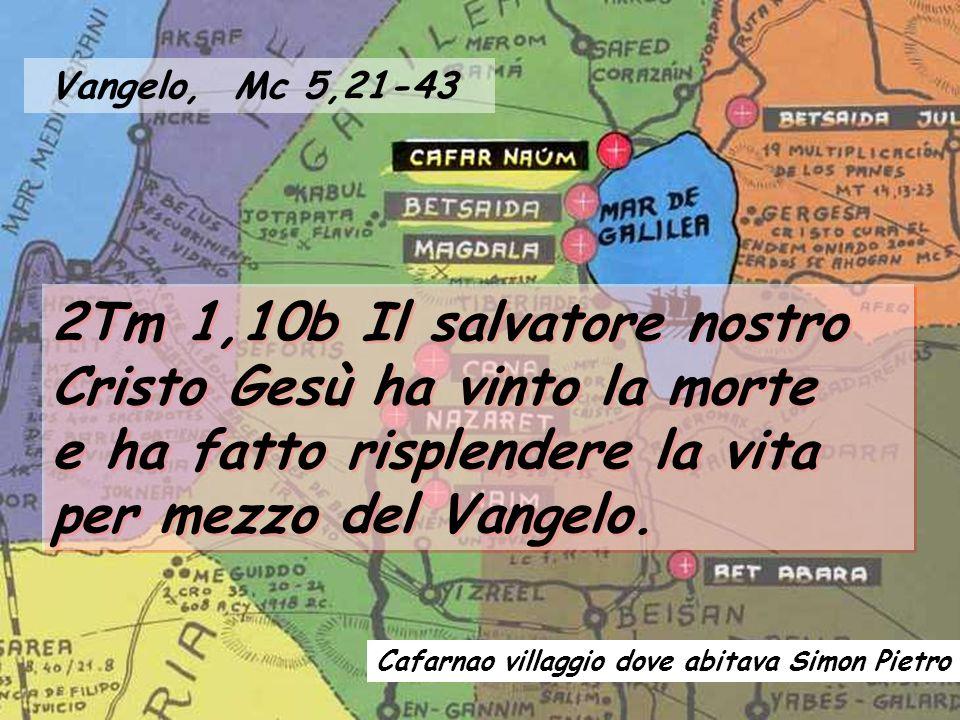 Vangelo, Mc 5,21-43 2Tm 1,10b Il salvatore nostro Cristo Gesù ha vinto la morte e ha fatto risplendere la vita per mezzo del Vangelo.
