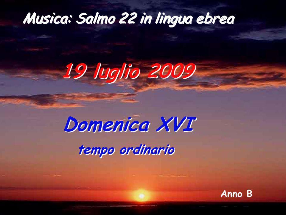 Anno B 19 luglio 2009 Domenica XVI tempo ordinario Domenica XVI tempo ordinario Musica: Salmo 22 in lingua ebrea