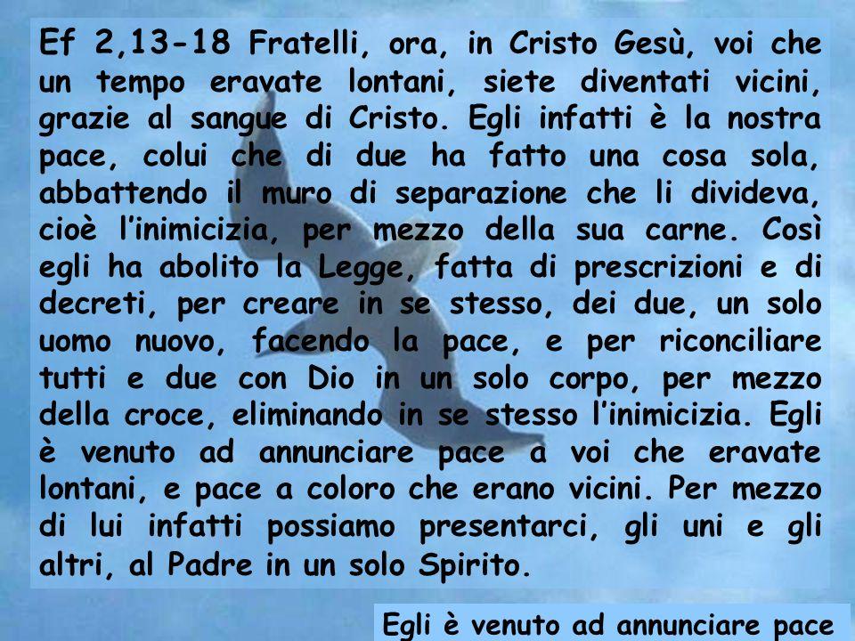 Ef 2,13-18 Fratelli, ora, in Cristo Gesù, voi che un tempo eravate lontani, siete diventati vicini, grazie al sangue di Cristo.