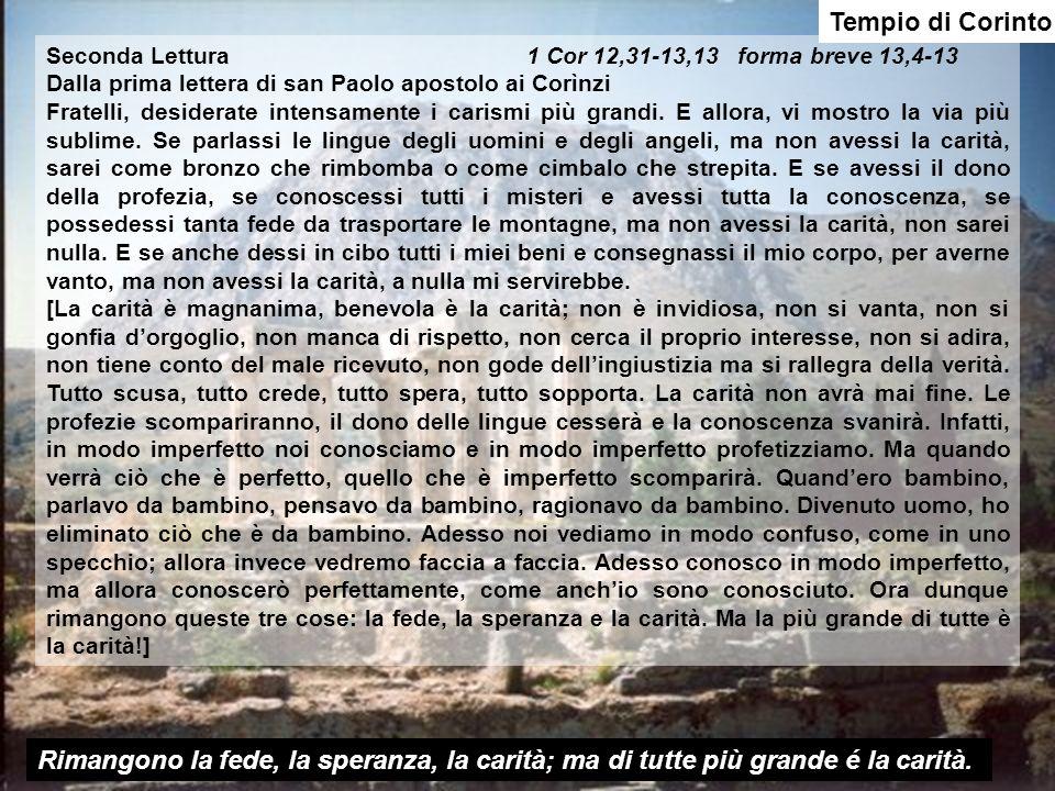 Tempio di Corinto Seconda Lettura 1 Cor 12,31-13,13 forma breve 13,4-13 Dalla prima lettera di san Paolo apostolo ai Corìnzi Fratelli, desiderate intensamente i carismi più grandi.