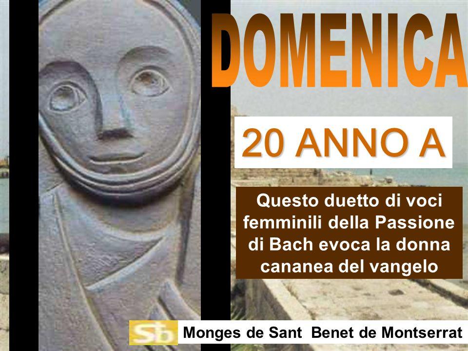 Questo duetto di voci femminili della Passione di Bach evoca la donna cananea del vangelo Monges de Sant Benet de Montserrat 20 ANNO A