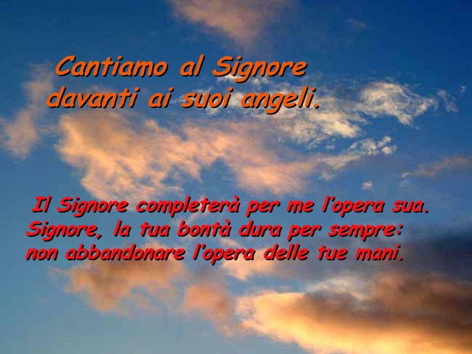 Cantiamo al Signore davanti ai suoi angeli. Cantiamo al Signore davanti ai suoi angeli.