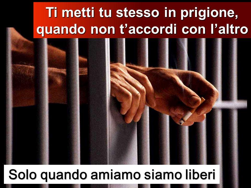 Solo quando amiamo siamo liberi Ti metti tu stesso in prigione, quando non taccordi con laltro