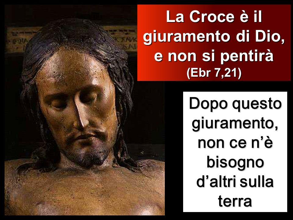 Dopo questo giuramento, non ce nè bisogno daltri sulla terra La Croce è il giuramento di Dio, e non si pentirà (Ebr 7,21)