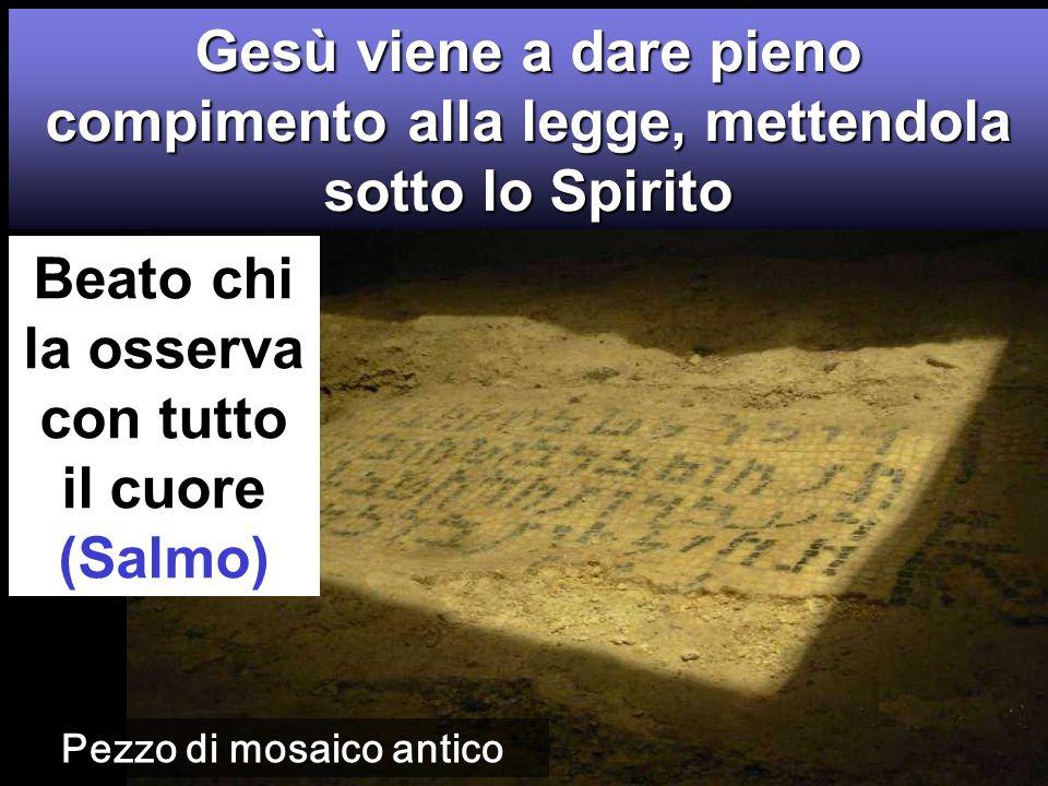 Beato chi la osserva con tutto il cuore (Salmo) Gesù viene a dare pieno compimento alla legge, mettendola sotto lo Spirito Pezzo di mosaico antico