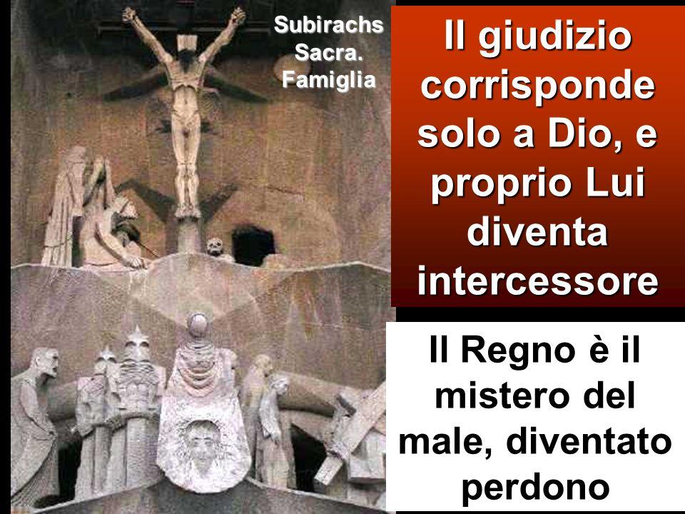 Il giudizio corrisponde solo a Dio, e proprio Lui diventa intercessore Il Regno è il mistero del male, diventato perdono Subirachs Sacra. Famiglia