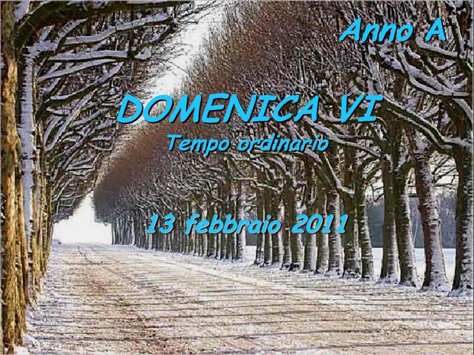 Anno A DOMENICA VI Tempo ordinario DOMENICA VI Tempo ordinario 13 febbraio 2011