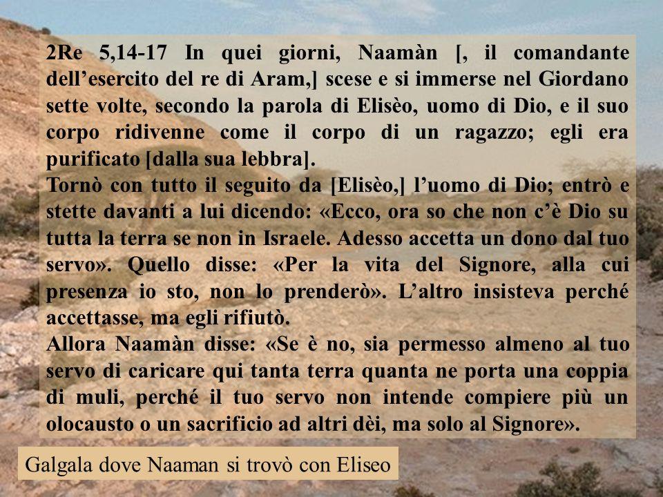 2Re 5,14-17 In quei giorni, Naamàn [, il comandante dellesercito del re di Aram,] scese e si immerse nel Giordano sette volte, secondo la parola di El