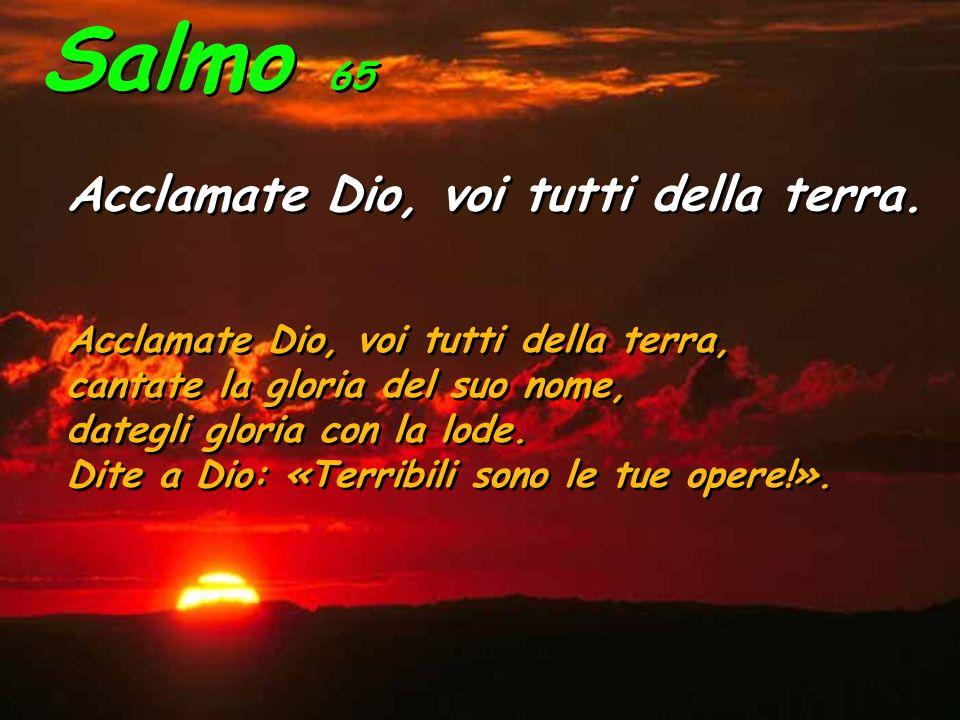 Salmo 65 Acclamate Dio, voi tutti della terra. Acclamate Dio, voi tutti della terra. Acclamate Dio, voi tutti della terra, cantate la gloria del suo n