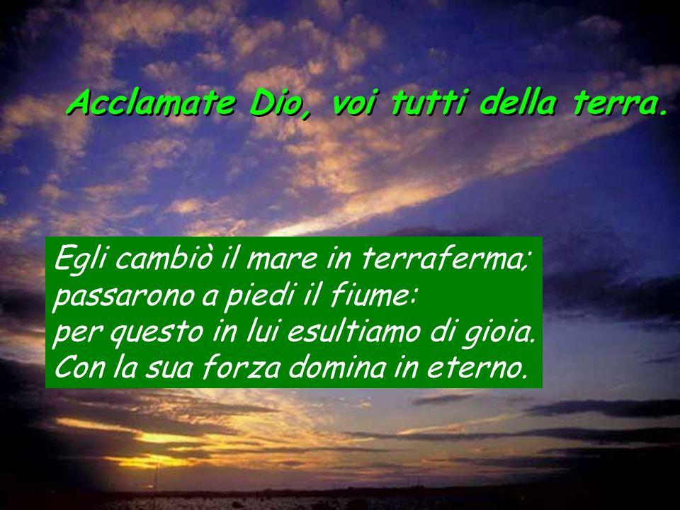 Acclamate Dio, voi tutti della terra. Egli cambiò il mare in terraferma; passarono a piedi il fiume: per questo in lui esultiamo di gioia. Con la sua