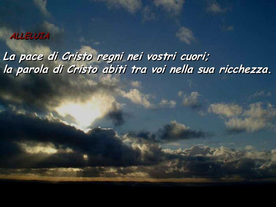 ALLELUIA La pace di Cristo regni nei vostri cuori; la parola di Cristo abiti tra voi nella sua ricchezza. ALLELUIA La pace di Cristo regni nei vostri