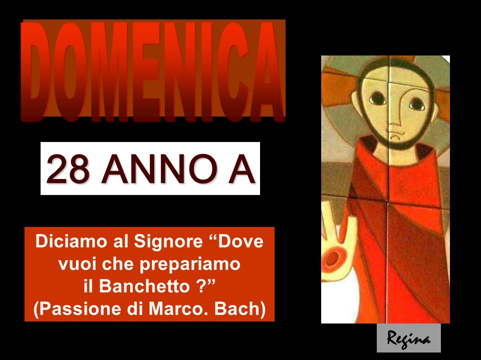 Diciamo al Signore Dove vuoi che prepariamo il Banchetto ? (Passione di Marco. Bach) 28 ANNO A Regina