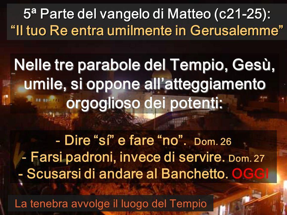 5ª Parte del vangelo di Matteo (c21-25): Il tuo Re entra umilmente in Gerusalemme La tenebra avvolge il luogo del Tempio Nelle tre parabole del Tempio