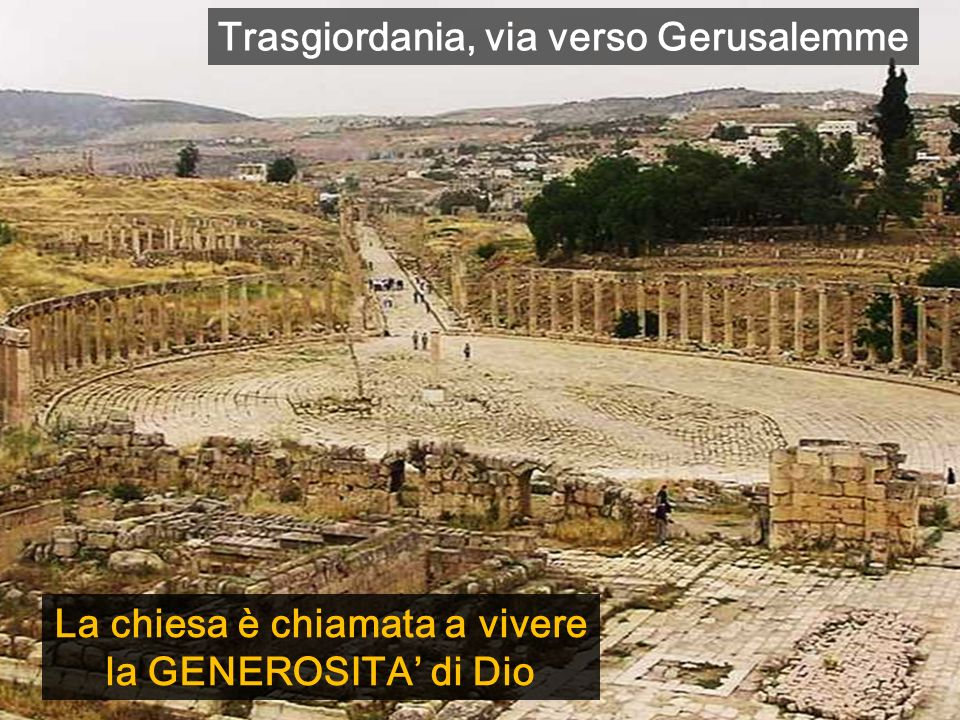 La chiesa è chiamata a vivere la GENEROSITA di Dio Trasgiordania, via verso Gerusalemme