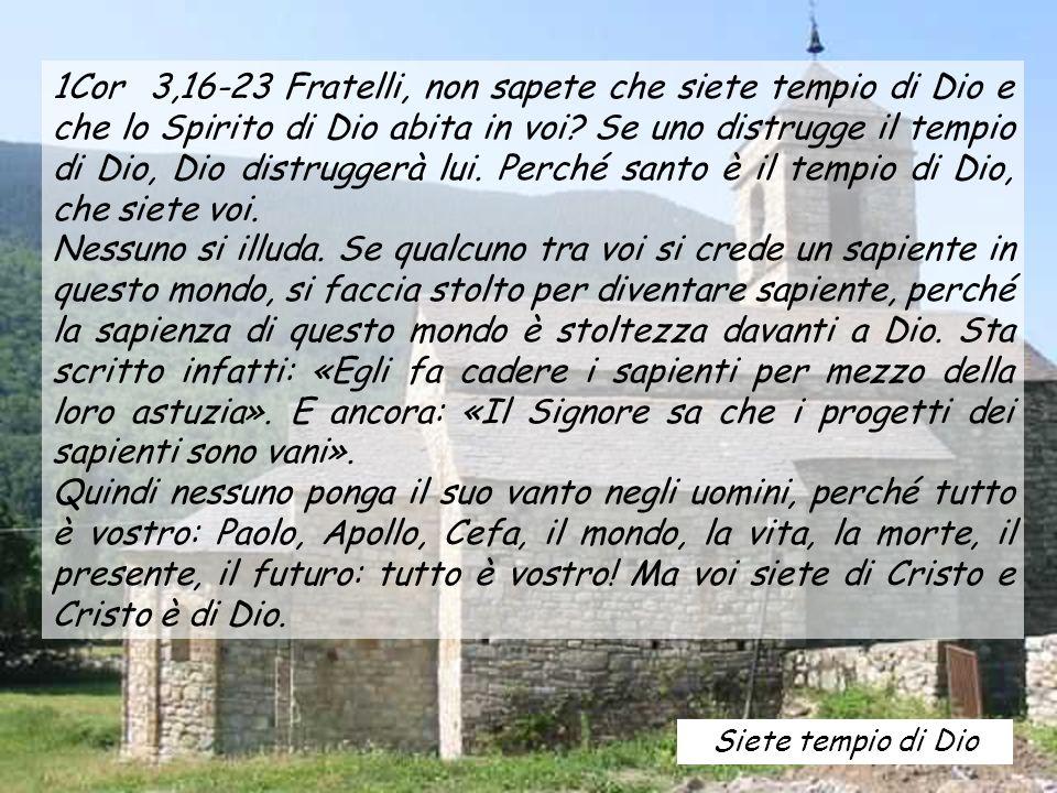 1Cor 3,16-23 Fratelli, non sapete che siete tempio di Dio e che lo Spirito di Dio abita in voi? Se uno distrugge il tempio di Dio, Dio distruggerà lui