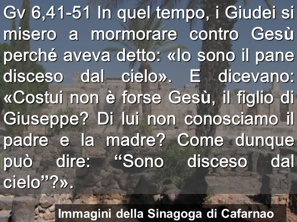 Gv 6,41-51 In quel tempo, i Giudei si misero a mormorare contro Ges ù perch é aveva detto: « Io sono il pane disceso dal cielo ».