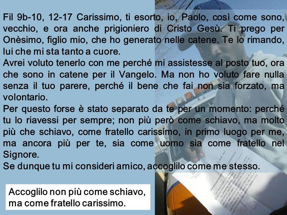 Fil 9b-10, 12-17 Carissimo, ti esorto, io, Paolo, così come sono, vecchio, e ora anche prigioniero di Cristo Gesù.