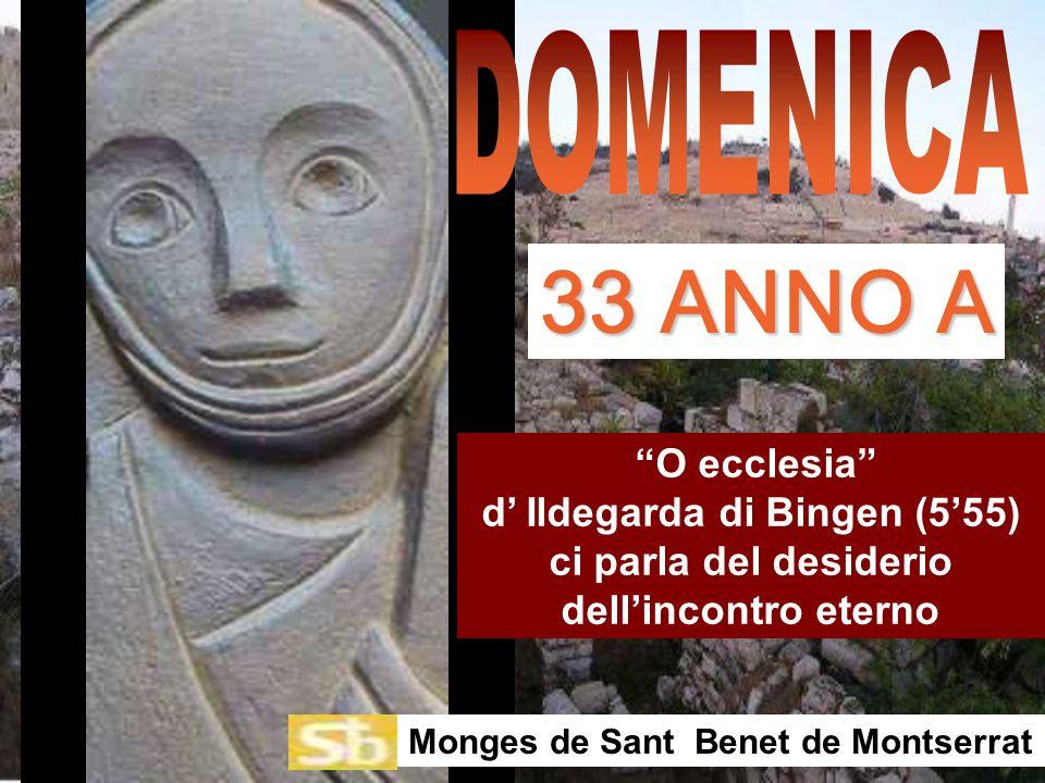 O ecclesia d Ildegarda di Bingen (555) ci parla del desiderio dellincontro eterno Monges de Sant Benet de Montserrat 33 ANNO A