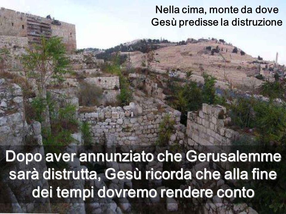 Nella cima, monte da dove Gesù predisse la distruzione Dopo aver annunziato che Gerusalemme sarà distrutta, Gesù ricorda che alla fine dei tempi dovremo rendere conto