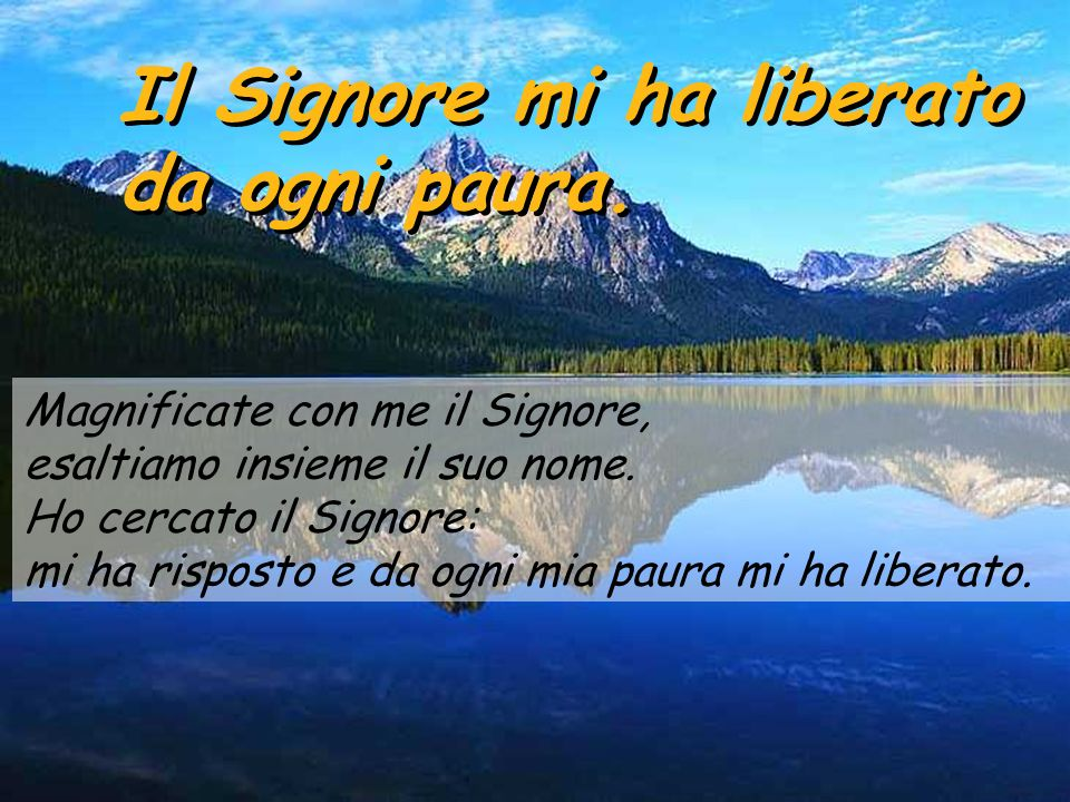 Salmo 33 Il Signore mi ha liberato da ogni paura. Il Signore mi ha liberato da ogni paura. Benedirò il Signore in ogni tempo, Benedirò il Signore in o