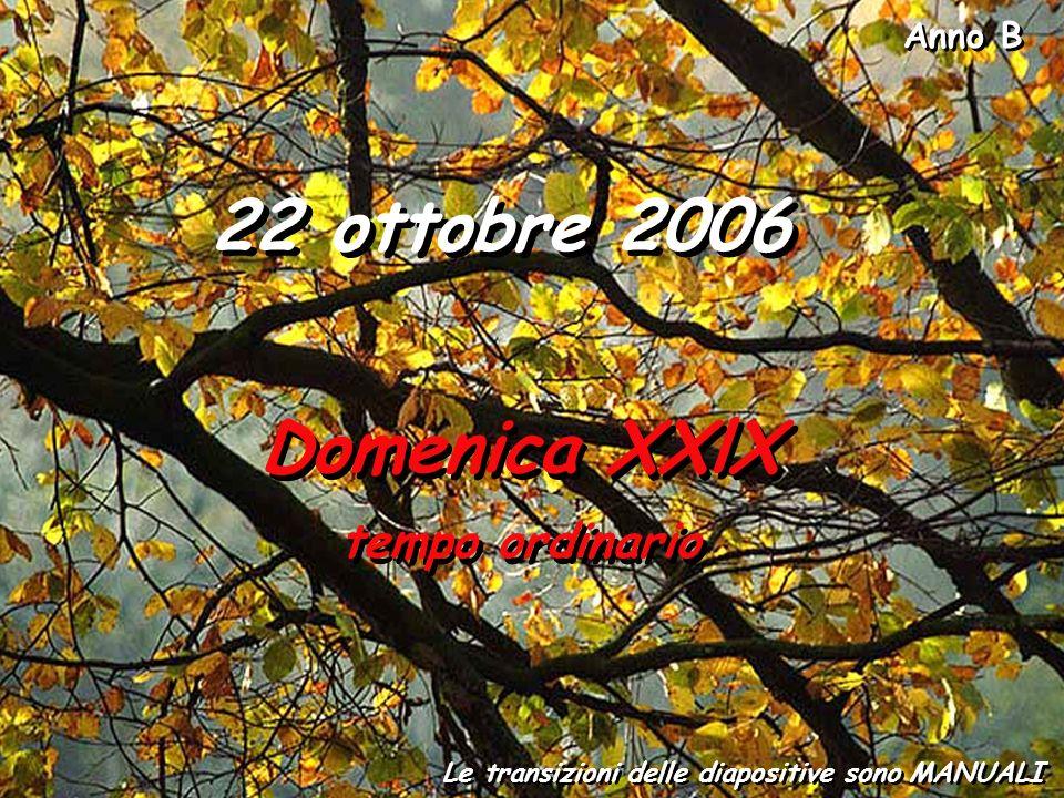 Anno B Le transizioni delle diapositive sono MANUALI 22 ottobre 2006 Domenica XXlX tempo ordinario Domenica XXlX tempo ordinario